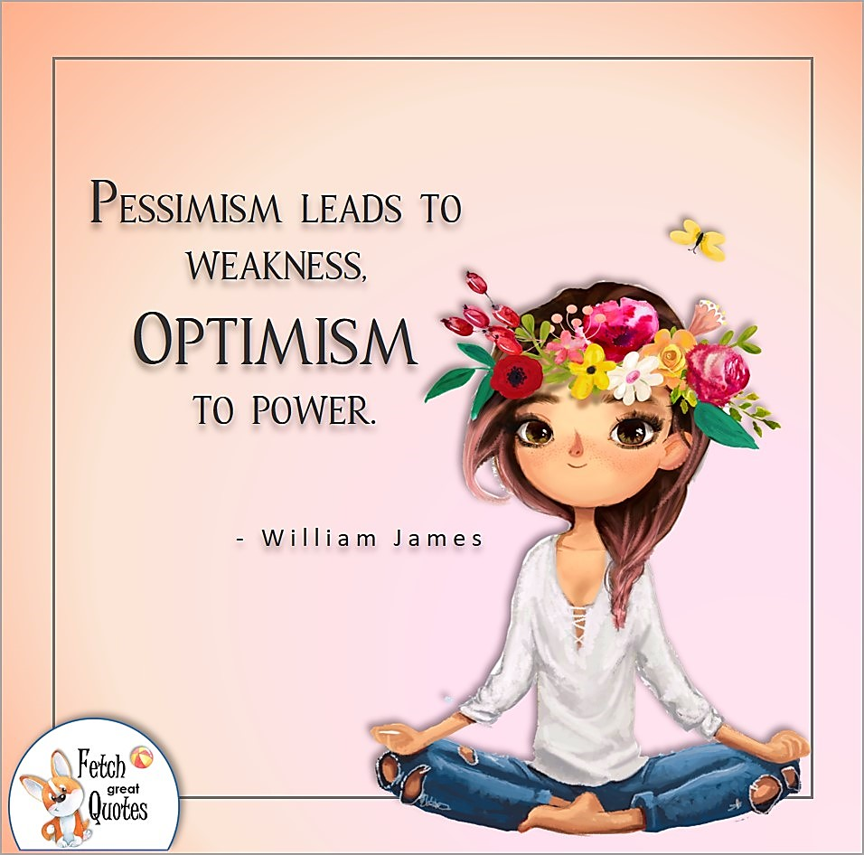Pessimism leads to weakness. Optimism to power. , William James quote, Positive mindset, positive quotes, positive vibes, uplifting quotes, positive life, sage advice, positive thinking, positive quotes about life, words of encouragement, sage advice