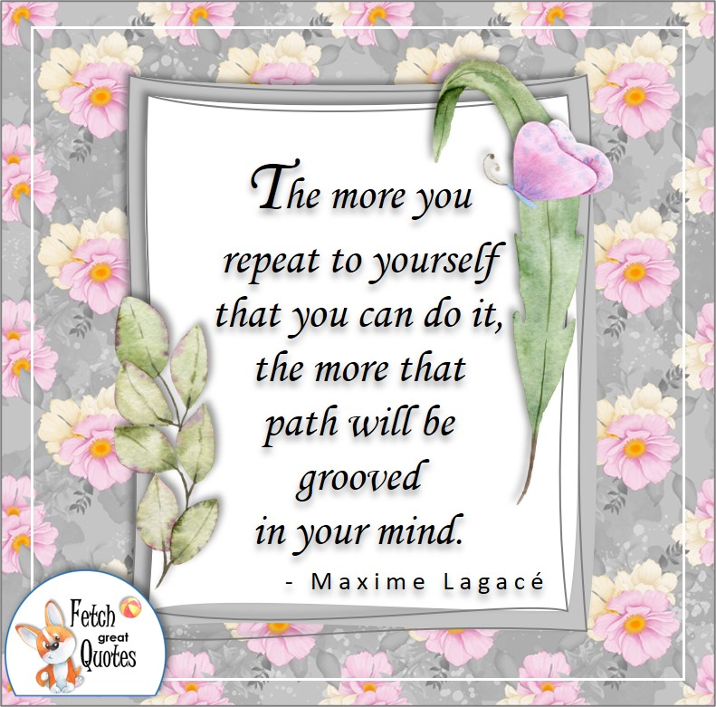 """Confidence quotes, self-confidence quotes, """"the more you repeat to yourself that you can do it, the more that path will be grooved in your mind."""" - Maxime Lagace quote"""