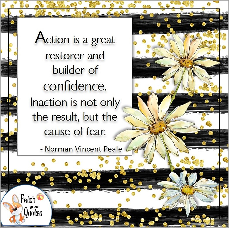 """Confidence quotes, self-confidence quote, """"Action is a great restorer and builder of confidence. Inaction is not only the result,but the cause of fear."""" - Norman Vincent Peale"""