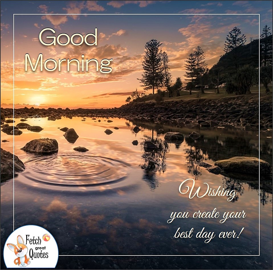 Wishing you create your best day ever!, early morning, early morning, sunrise, river's edge, Country Morning, Good Morning, Country Good Morning, sunny morning, , good morning blessings, Country blessing, Good morning wishes, free country good morning photos, countryside photos,country girl morning, Country blessing, American country, down country, American country