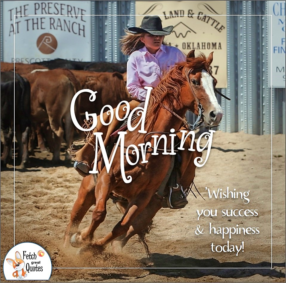 cowgirl, rodeo girl, Wishing you success & happiness today! , barrel race, ranch life, ranch woman, Country Morning, Good Morning, Country Good Morning, sunny morning, , good morning blessings, Country blessing, Good morning wishes, free country good morning photos, countryside photos,country girl morning, Country blessing, American country, down country, American country, cowboy hat, cowgirl hat, horseback