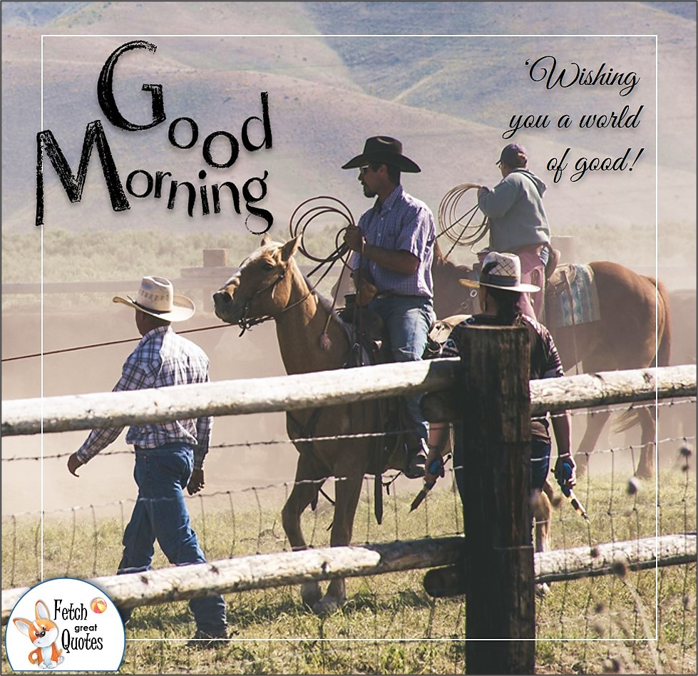 ranch hands, ranchers, horse ranch, rodeo, Country Morning, Good Morning, Country Good Morning, sunny morning, , good morning blessings, Country blessing, Good morning wishes, free country good morning photos, countryside photos,country girl morning, Country blessing, American country, down country, American country