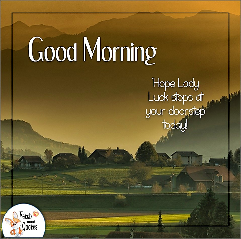 Hope Lady Luck stops at your doorstep today!, early sunrise, golden day, golden morning, farm life, Country Morning, Good Morning, Country Good Morning, sunny morning, , good morning blessings, Country blessing, Good morning wishes, free country good morning photos, countryside photos,country girl morning, Country blessing, American country, down country, American country