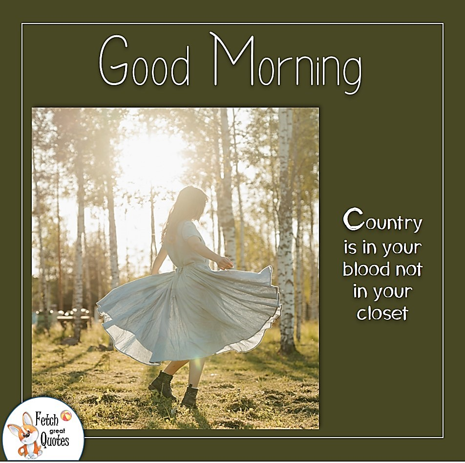 Country is in your blood not your closet, sunrise, sunshine, Country Morning, Good Morning, Country Good Morning, sunny morning, , good morning blessings, Country blessing, Good morning wishes, free country good morning photos, countryside photos,country girl morning, Country blessing, American country, down country, American country,dance in the sunshine