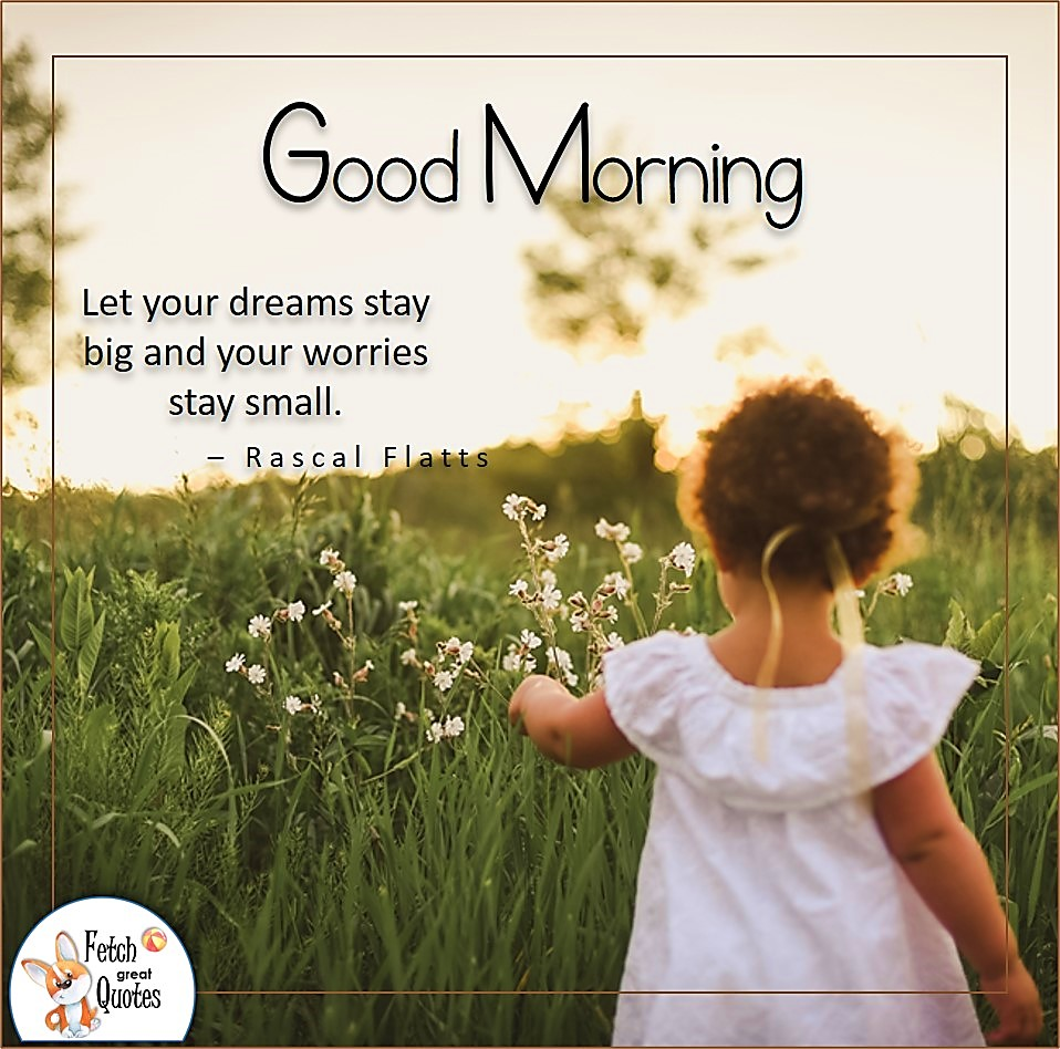 Let your dreams stay big and your worries stay small, - Rascal Flatts, sunrise, sunshine, sunny morning,little country girl, Country blessing, American country, down country, American country, a little bit country
