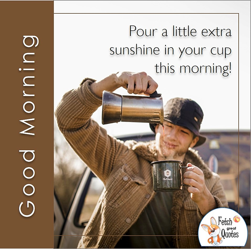 Good morning coffee photo, man pours coffee, rustic good morning photo, Pour a little extra sunshine in your cup this morning photo