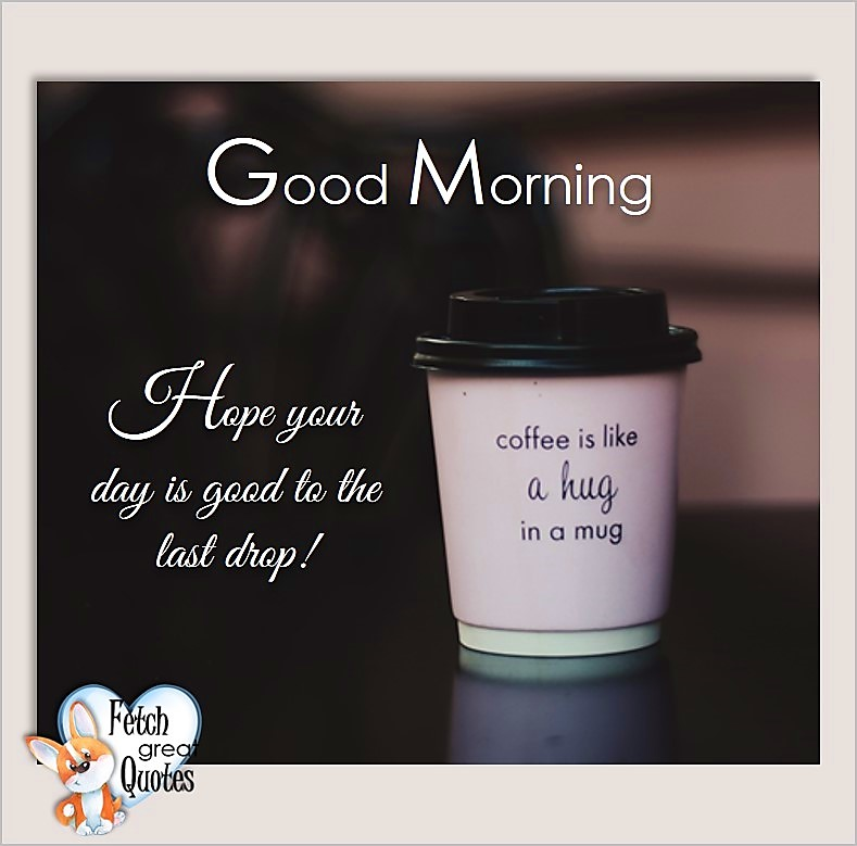 Good morning, Hope your day is good to the last drop! Coffee is like a hug in a mug, Good Morning photos, Good Morning Coffee photos, Coffee photos, Funny Coffee photos, humorous coffee photos, funny coffee sayings, coffee quotes, coffee lover, Coffee themed photos, coffee themed good morning photos