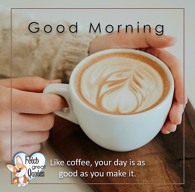 Good morning, Like coffee, your day is as good as you make it, Good Morning photos, Good Morning Coffee photos, Coffee photos, Funny Coffee photos, humorous coffee photos, funny coffee sayings, coffee quotes, coffee lover, Coffee themed photos, coffee themed good morning photos