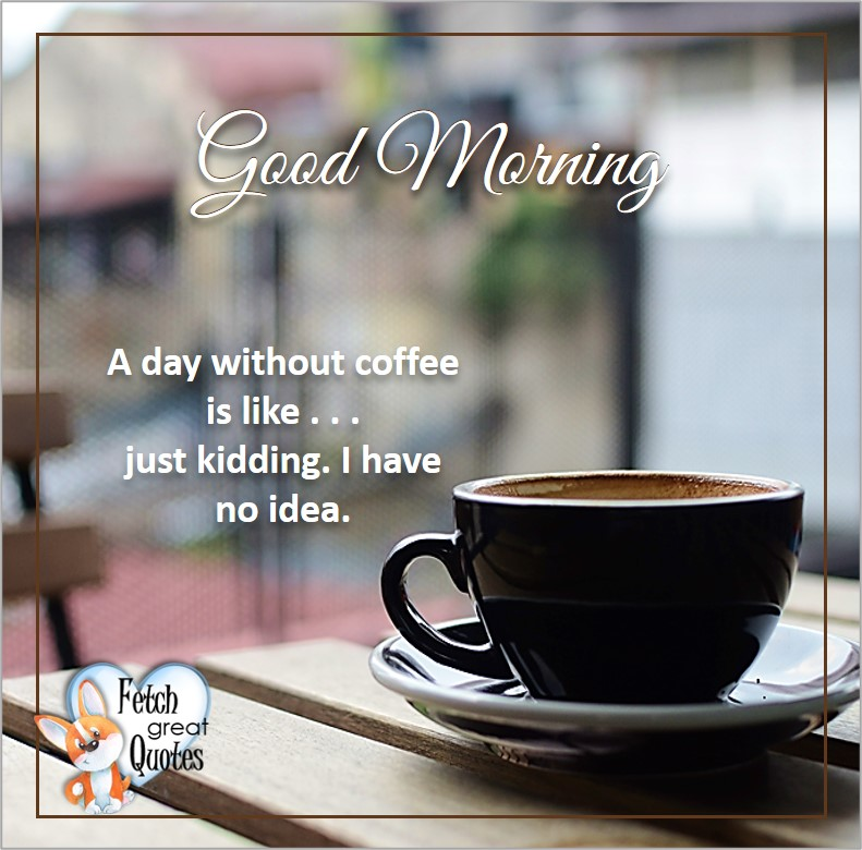 good morning, A day without coffee is like . . . just kidding. I have no idea, Good Morning photos, Good Morning Coffee photos, Coffee photos, Funny Coffee photos, humorous coffee photos, funny coffee sayings, coffee quotes, coffee lover, Coffee themed photos, coffee themed good morning photos