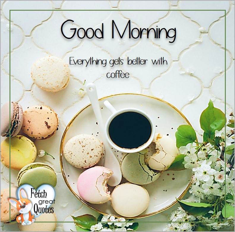 Good morning, Everything gets better with coffee, Good Morning photos, Good Morning Coffee photos, Coffee photos, Funny Coffee photos, humorous coffee photos, funny coffee sayings, coffee quotes, coffee lover, Coffee themed photos, coffee themed good morning photos