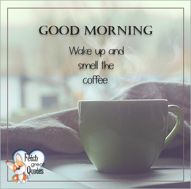 Good morning, Wake up and smell the coffee, Good Morning photos, Good Morning Coffee photos, Coffee photos, Funny Coffee photos, humorous coffee photos, funny coffee sayings, coffee quotes, coffee lover, Coffee themed photos, coffee themed good morning photos