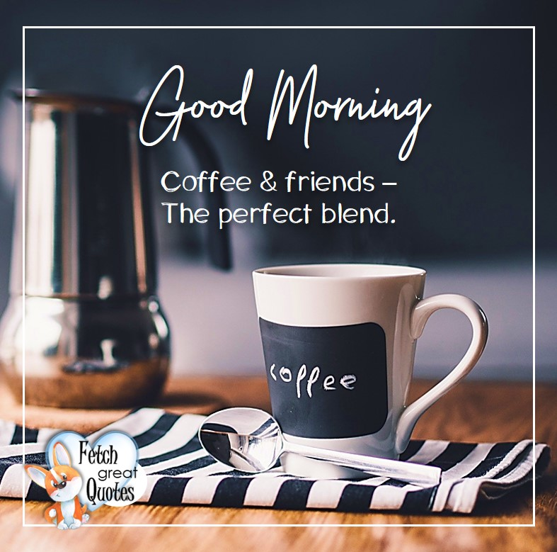 Good morning, Coffee & friends - the perfect blend, Good Morning photos, Good Morning Coffee photos, Coffee photos, Funny Coffee photos, humorous coffee photos, funny coffee sayings, coffee quotes, coffee lover, Coffee themed photos, coffee themed good morning photos