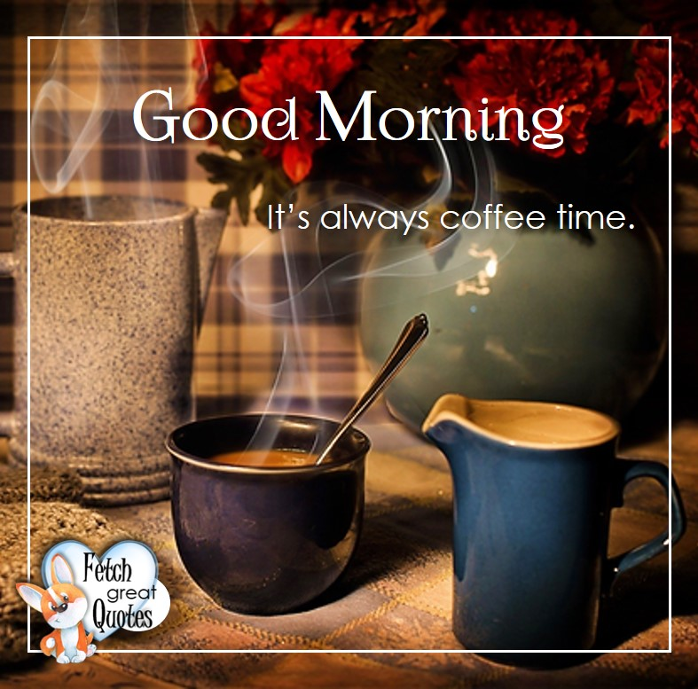 Good morning, It's always coffee time, Good Morning photos, Good Morning Coffee photos, Coffee photos, Funny Coffee photos, humorous coffee photos, funny coffee sayings, coffee quotes, coffee lover, Coffee themed photos, coffee themed good morning photos