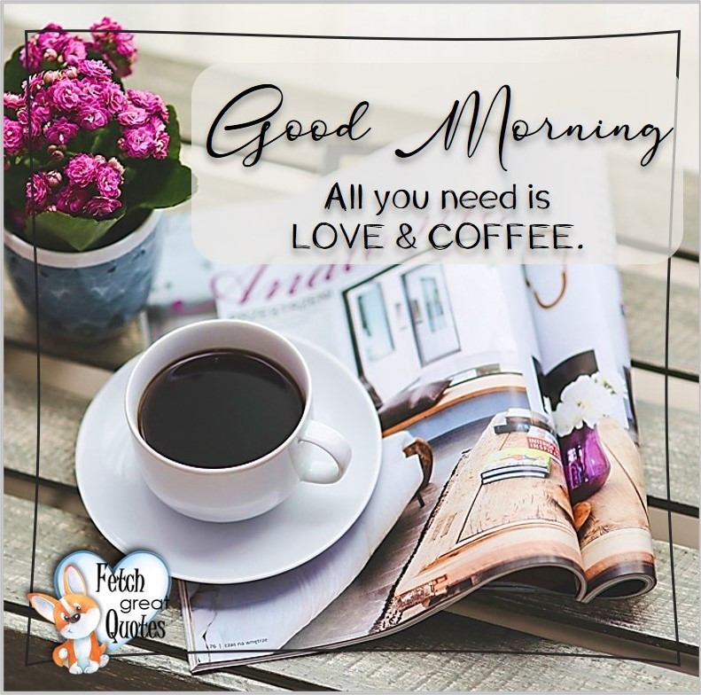 good morning, All you need is love and coffee., Good Morning photos, Good Morning Coffee photos, Coffee photos, Funny Coffee photos, humorous coffee photos, funny coffee sayings, coffee quotes, coffee lover, Coffee themed photos, coffee themed good morning photos