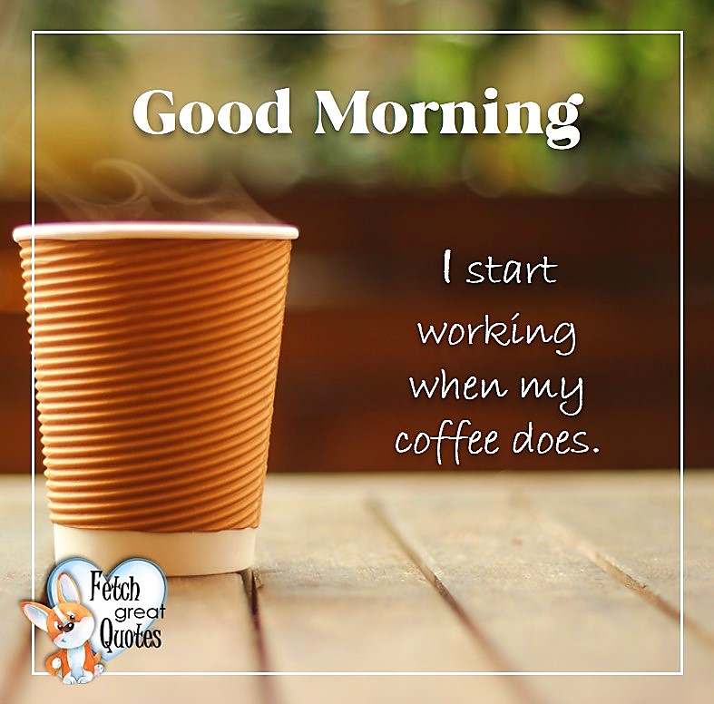 Good morning. I start working when my coffee does., Good Morning photos, Good Morning Coffee photos, Coffee photos, Funny Coffee photos, humorous coffee photos, funny coffee sayings, coffee quotes, coffee lover, Coffee themed photos, coffee themed good morning photos