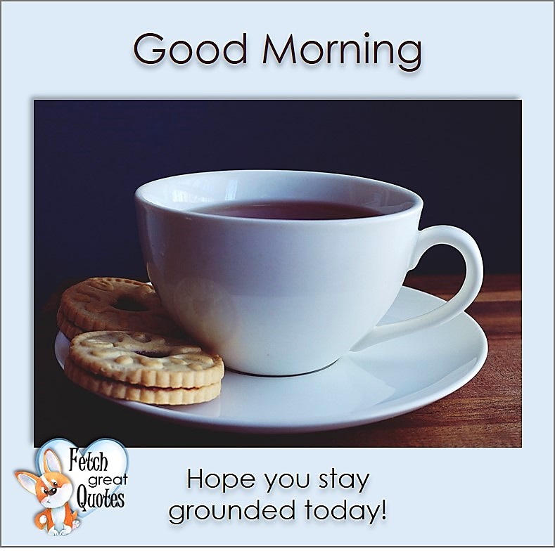 Good Morning, Hope you stay grounded today, Good Morning photos, Good Morning Coffee photos, Coffee photos, Funny Coffee photos, humorous coffee photos, funny coffee sayings, coffee quotes, coffee lover, Coffee themed photos, coffee themed good morning photos