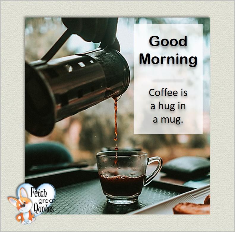 Good morning., Coffee is a hug in a mug, Good Morning photos, Good Morning Coffee photos, Coffee photos, Funny Coffee photos, humorous coffee photos, funny coffee sayings, coffee quotes, coffee lover, Coffee themed photos, coffee themed good morning photos
