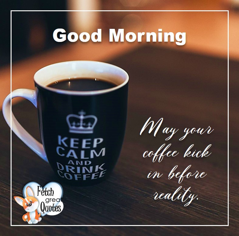 Good morning. May you coffee kick in before reality, Good Morning photos, Good Morning Coffee photos, Coffee photos, Funny Coffee photos, humorous coffee photos, funny coffee sayings, coffee quotes, coffee lover, Coffee themed photos, coffee themed good morning photos