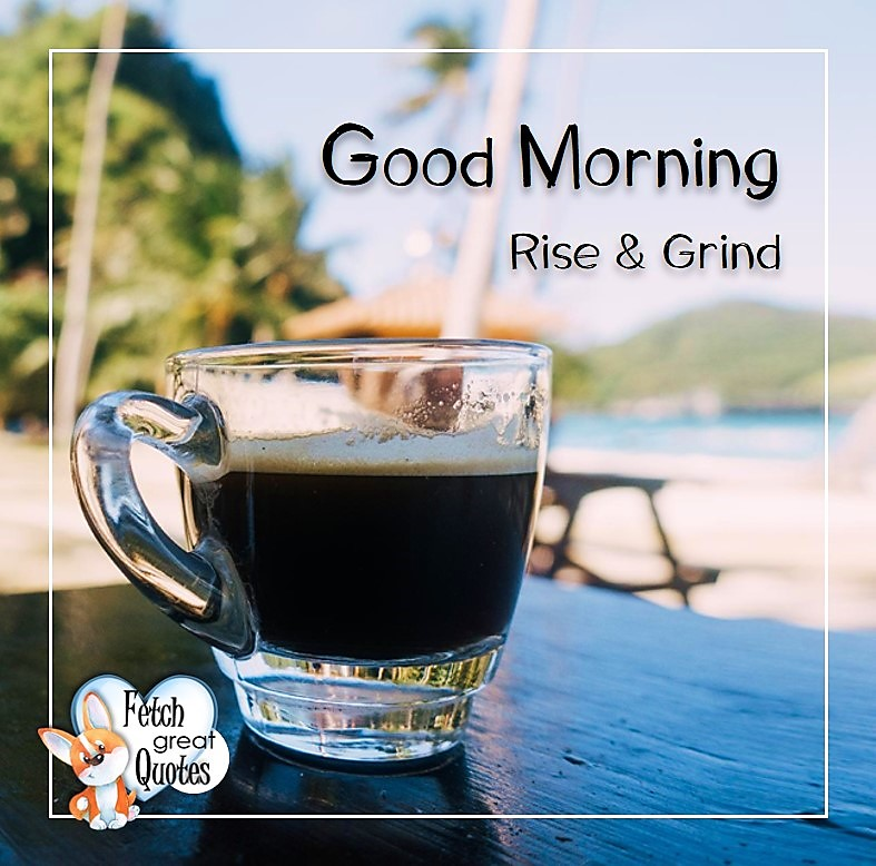 Good morning. Rise & grind, Good Morning photos, Good Morning Coffee photos, Coffee photos, Funny Coffee photos, humorous coffee photos, funny coffee sayings, coffee quotes, coffee lover, Coffee themed photos, coffee themed good morning photos