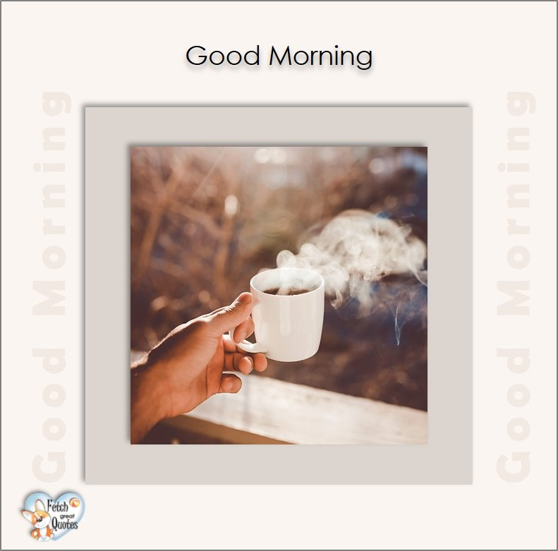 Steaming coffee, Good Morning photos, Good Morning Coffee photos, Coffee photos, Funny Coffee photos, humorous coffee photos, funny coffee sayings, coffee quotes, coffee lover, Coffee themed photos, coffee themed good morning photos