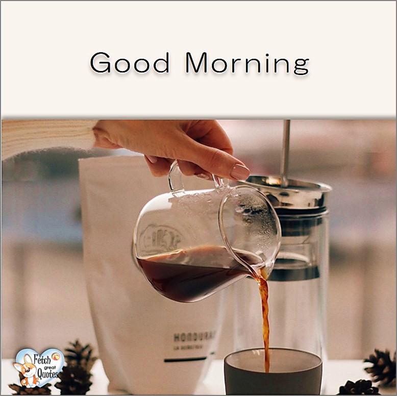 Good Morning photos, Good Morning Coffee photos, Coffee photos, Funny Coffee photos, humorous coffee photos, funny coffee sayings, coffee quotes, coffee lover, Coffee themed photos, coffee themed good morning photos, pouring coffee