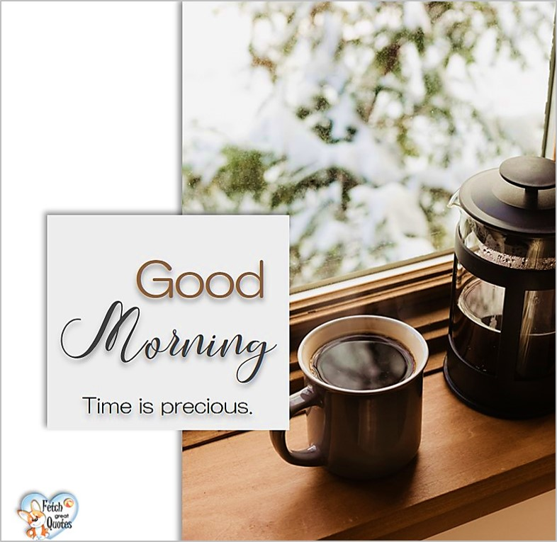 Good morning. Time is precious., Good Morning photos, Good Morning Coffee photos, Coffee photos, Funny Coffee photos, humorous coffee photos, funny coffee sayings, coffee quotes, coffee lover, Coffee themed photos, coffee themed good morning photos