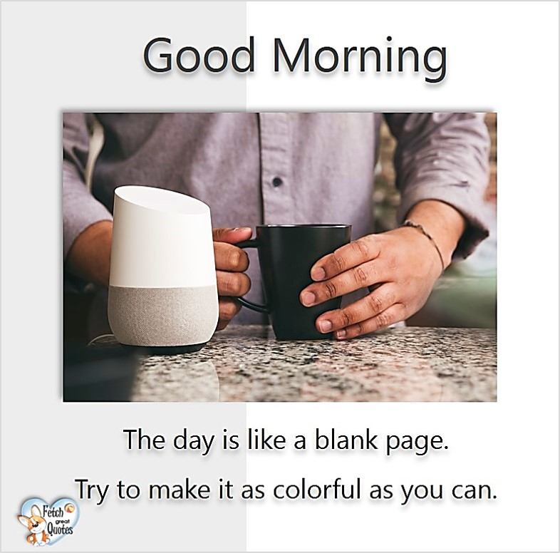 Good morning. The day is like a blank page. Try to make it as colorful as you can., Good Morning photos, Good Morning Coffee photos, Coffee photos, Funny Coffee photos, humorous coffee photos, funny coffee sayings, coffee quotes, coffee lover, Coffee themed photos, coffee themed good morning photos