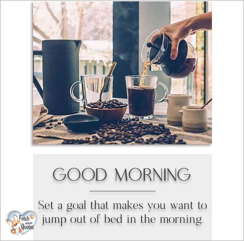 Good morning, Set a goal that makes you want to jump out of bed in the morning, Good Morning photos, Good Morning Coffee photos, Coffee photos, Funny Coffee photos, humorous coffee photos, funny coffee sayings, coffee quotes, coffee lover, Coffee themed photos, coffee themed good morning photos