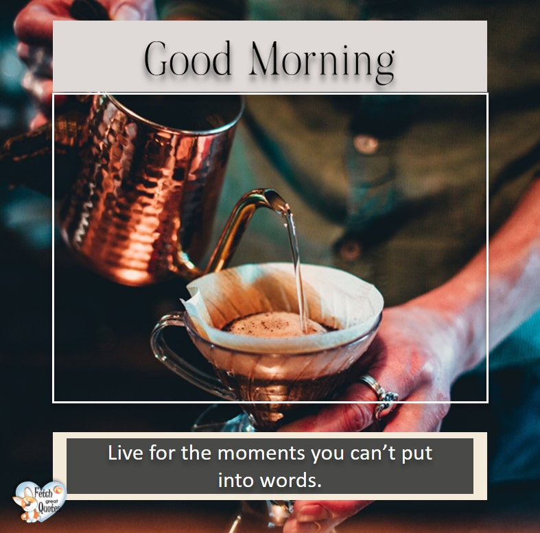 Good morning. Live for the moments you can't put into words, Good Morning photos, Good Morning Coffee photos, Coffee photos, Funny Coffee photos, humorous coffee photos, funny coffee sayings, coffee quotes, coffee lover, Coffee themed photos, coffee themed good morning photos