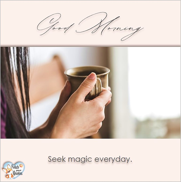 Good morning, Seek magic everyday, Good Morning photos, Good Morning Coffee photos, Coffee photos, Funny Coffee photos, humorous coffee photos, funny coffee sayings, coffee quotes, coffee lover, Coffee themed photos, coffee themed good morning photos