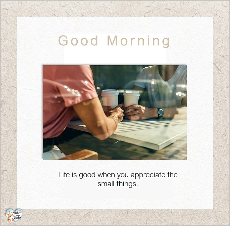 Good morning, Life is good when you appreciate the small things, Good Morning photos, Good Morning Coffee photos, Coffee photos, Funny Coffee photos, humorous coffee photos, funny coffee sayings, coffee quotes, coffee lover, Coffee themed photos, coffee themed good morning photos