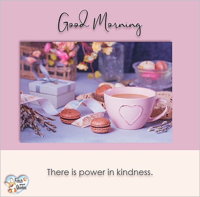 Good morning, There is power in kindness, Good Morning photos, Good Morning Coffee photos, Coffee photos, Funny Coffee photos, humorous coffee photos, funny coffee sayings, coffee quotes, coffee lover, Coffee themed photos, coffee themed good morning photos