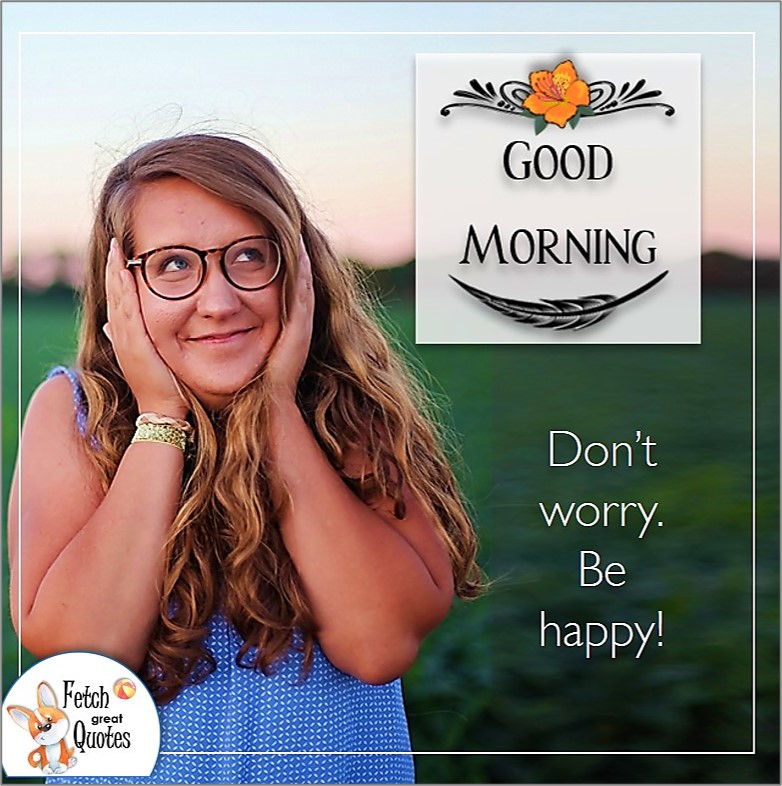 Funny good morning photo, humorous good morning photo, Don't worry. Be happy!