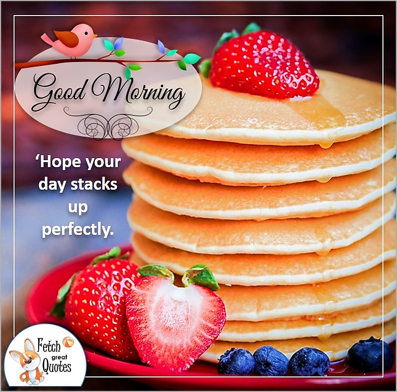 Good morning photo, stack of pancakes, Hope your day stacks up perfectly.. strawberry paanckaes