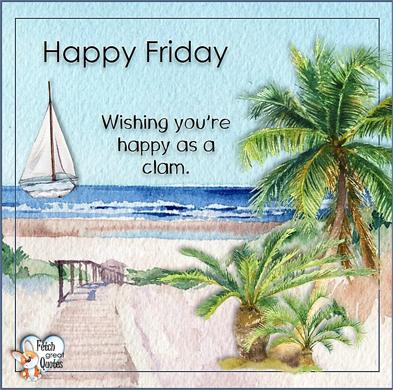 Wishing you're happy as a clam. , Beach Happy Friday photos, Seashore Happy Friday photos, Summer Happy Friday photos, beautiful Happy Friday photos, Beach theme Happy Friday photos, Sunny summer beaches, beach inspiration, Friday morning, beach theme quotes, happy Friday, beautiful watercolor beach photos