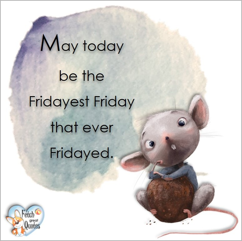 May today be the Firdayest Friday that ever Fridayed, Free Friday Quotes, Happy Friday Photos, Friday photos, Fun Friday quotes, fun Friday photos