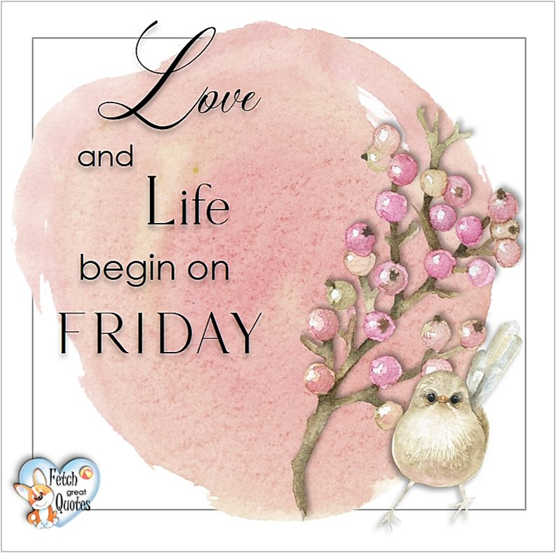 Love and life begin on Friday, Free Friday Quotes, Happy Friday Photos, Friday photos, Fun Friday quotes, fun Friday photos