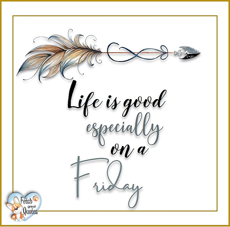 Life is good especially on a Friday, Free Friday Quotes, Happy Friday Photos, Friday photos, Fun Friday quotes, fun Friday photos