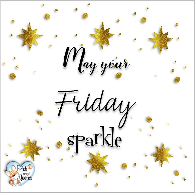 Free Friday Quotes, Happy Friday Photos, Friday photos, Fun Friday quotes, fun Friday photos, May your Friday sparkle