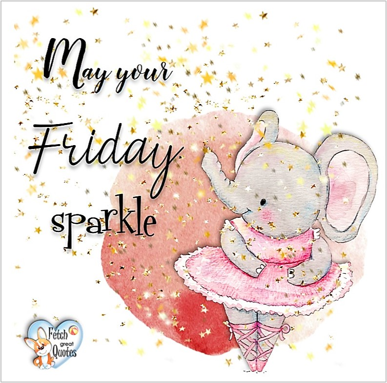 May your Friday sparkle, Free Friday Quotes, Happy Friday Photos, Friday photos, Fun Friday quotes, fun Friday photos