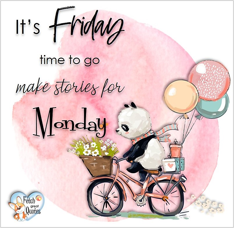 Free Friday Quotes, Happy Friday Photos, Friday photos, Fun Friday quotes, fun Friday photos, It's Friday time to go make stories for Monday