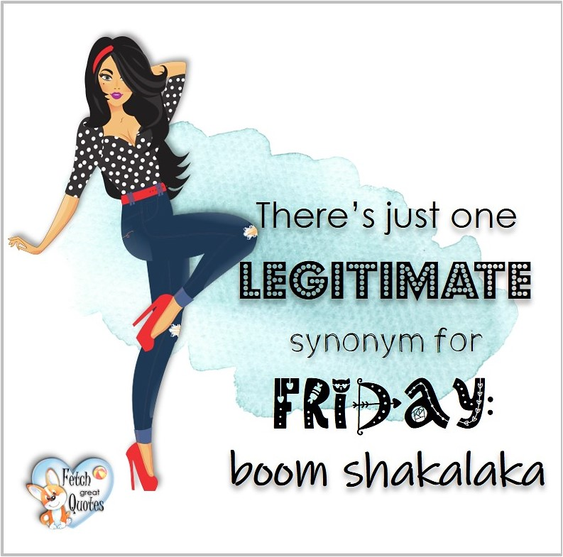 There's just on legitimate synonym for Friday: boom shakalaka