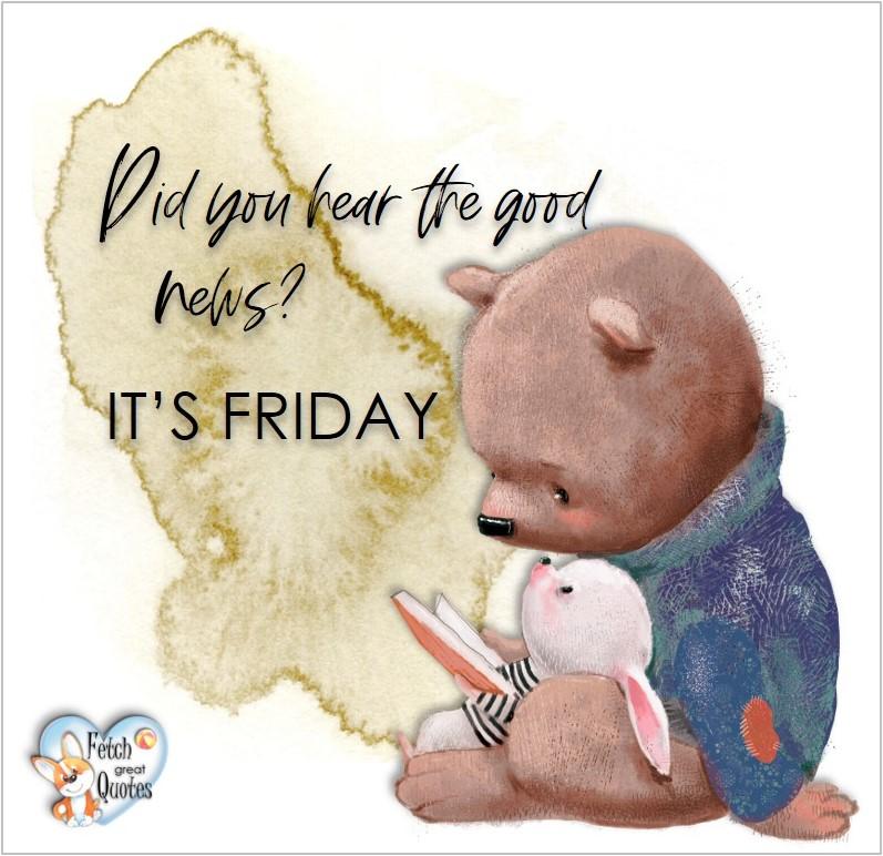 Free Friday Quotes, Happy Friday Photos, Friday photos, Fun Friday quotes, fun Friday photos, Did you hear the good news? It's Friday