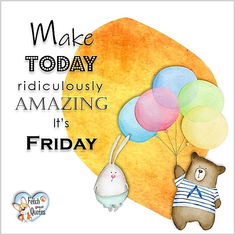 Free Friday Quotes, Happy Friday Photos, Friday photos, Fun Friday quotes, fun Friday photos, Make today ridiculously amazing. It's Friday