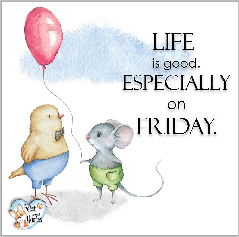Free Friday Quotes, Happy Friday Photos, Friday photos, Fun Friday quotes, fun Friday photos, Life is good especially on Friday.
