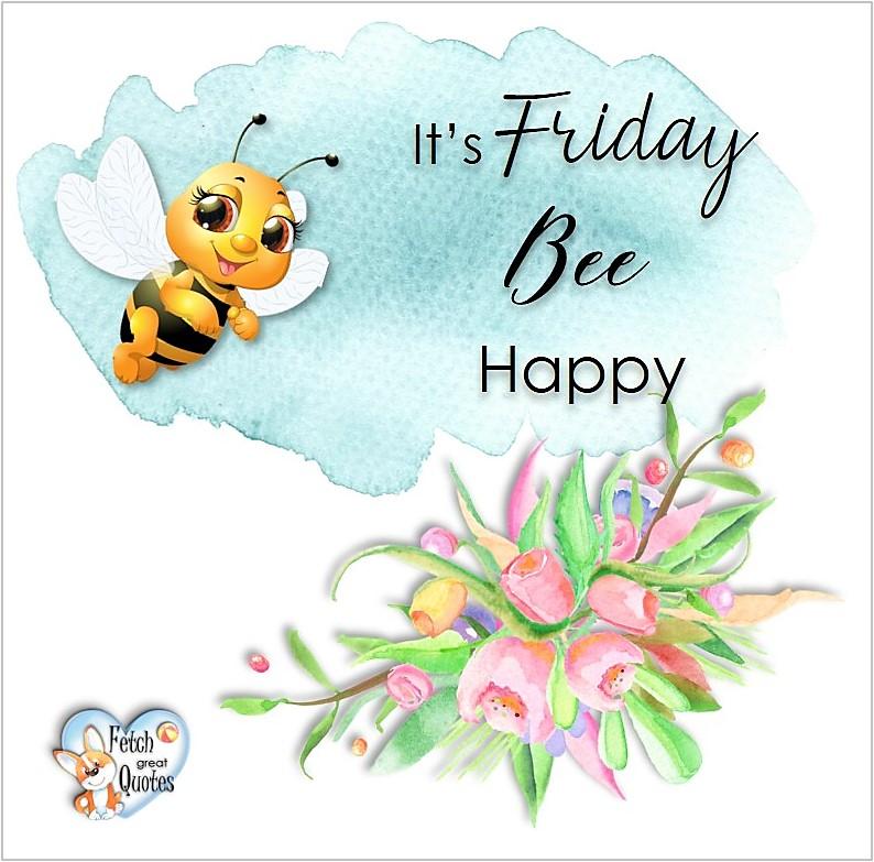 It's Friday Bee Happy, Free Friday Quotes, Happy Friday Photos, Friday photos, Fun Friday quotes, fun Friday photos