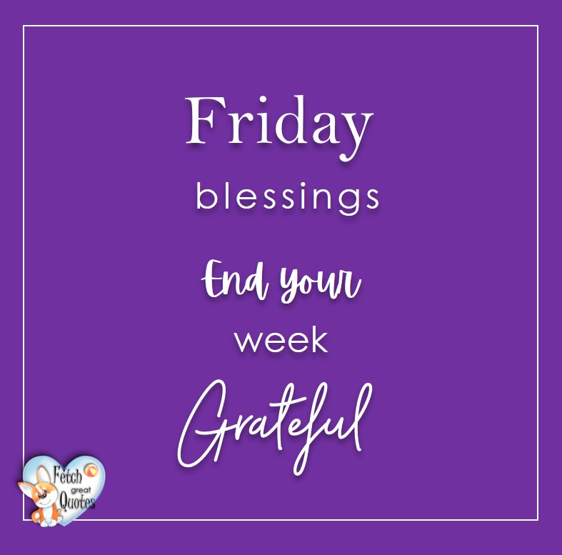 Free Friday Quotes, Happy Friday Photos, Friday photos, Fun Friday quotes, fun Friday photos, Friday blessings. End your week grateful