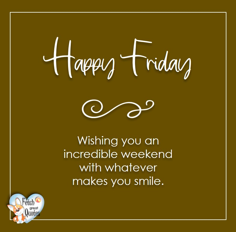 Happy Friday, Wishing you an incridible weekend with whatever makes you smile, Free Friday Quotes, Happy Friday Photos, Friday photos, Fun Friday quotes, fun Friday photos