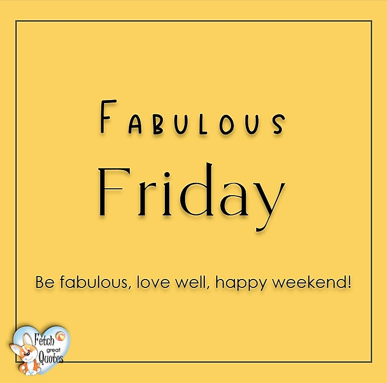 Free Friday Quotes, Happy Friday Photos, Friday photos, Fun Friday quotes, fun Friday photos, Fabulous Friday, Be fabulous, love well, happy weekend
