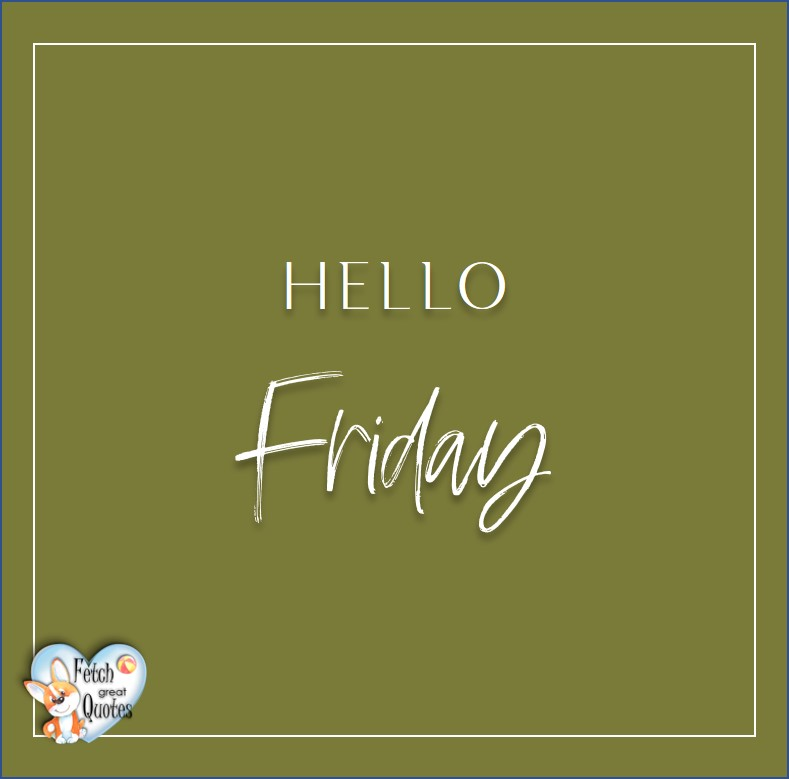 Free Friday Quotes, Happy Friday Photos, Friday photos, Fun Friday quotes, fun Friday photos, Hello Friday